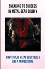 Sneaking To Success In Metal Gear Solid V: How To Play Metal Gear Solid V Like A Professional: Metal Gear Solid 5 Quick Codes Cover Image