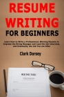 Resume Writing for Beginners: Learn How to Write a Professional, Winning Resume to Impress the Hiring Manager and Land the Job Interview, and Eventu Cover Image