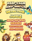 keep calm and watch detective James how he will behave with plant and animals: A Gorgeous Coloring and Guessing Game Book for James /gift for James, t Cover Image