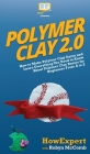 Polymer Clay 2.0: How to Make Polymer Clay Items and Learn Everything You Need to Know About Polymer Clay Basics for Beginners From A to Cover Image