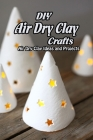 DIY Air Dry Clay Crafts: Air Dry Clay Ideas and Projects: Simple Air Dry Clay Projects Cover Image