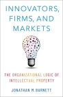 Innovators, Firms, and Markets: The Organizational Logic of Intellectual Property Cover Image
