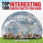Top 100 Interesting Earth Facts for Kids - Earth Science for 6 Year Olds - Children's Science Education Books Cover Image