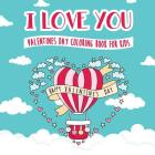 I Love You - Valentines Day Coloring Book for Kids: A Whimsical and Fun Valentine's Day Goodie for Boys and Girls - Ages 5, 6, 7, 8, 9, 10, 11, and 12 Cover Image