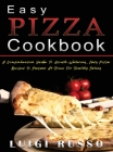 Easy Pizza Cookbook: A Comprehensive Guide To Mouth-Watering, Easy Pizza Recipes To Prepare At Home For Healthy Eating Cover Image