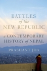 Battles of the New Republic: A Contemporary History of Nepal Cover Image