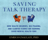 Saving Talk Therapy: How Health Insurers, Big Pharma, and Slanted Science Are Ruining Good Mental Health Care Cover Image