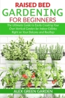 Raised Bed Gardening for Beginners: The Ultimate Guide to Easily Creating Your Own Vertical Garden for Indoor Edibles Right on Your Balcony and Roofto Cover Image