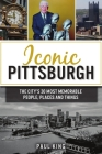 Iconic Pittsburgh: The City's 30 Most Memorable People, Places and Things Cover Image