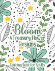 Bloom A Treasury Flower Designs Coloring Book For Adults: Positive 100 Bloom Patterns With Fun, Easy & Relaxing Color Book For Women Teens - Floral Ar Cover Image