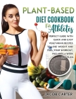 Plant-Based Diet Cookbook for Athteles: A Perfect Guide with Quick and Easy Vegetarian Recipes to Lose Weight and Fuel Your Workout, Includes 4 Week D Cover Image