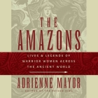 The Amazons Lib/E: Lives and Legends of Warrior Women Across the Ancient World Cover Image