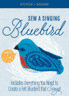 Stitch + Sound: Sew a Singing Bluebird: Includes Everything You Need to Create a Felt Bluebird that Sings! Cover Image