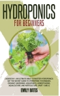 Hydroponics for Beginners: 2 Books in 1: An ultimate bible to master hydroponics: Get the secret guide to Hydroponic techniques, Organic Gardenin Cover Image