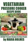 Vegetarian Pressure Cooker Recipe Book: 50 High Pressure Recipes for Busy People Cover Image