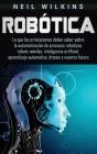 Robótica: Lo que los principiantes deben saber sobre la automatización de procesos robóticos, robots móviles, inteligencia artif Cover Image