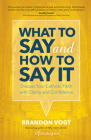 What to Say and How to Say It: Discuss Your Catholic Faith with Clarity and Confidence Cover Image