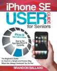 IPhone SE User Guide For Seniors: How to Use Your New iPhone SE Correctly. The Beginner's Guide to Teach in a Simple and Precise Way What Has Always C Cover Image