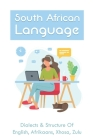 South African Language: Dialects & Structure Of English, Afrikaans, Xhosa, Zulu: African Language Instruction Cover Image