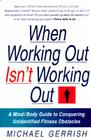When Working Out Isn't Working Out: A Mind/Body Guide to Conquering Unidentified Fitness Obstacles Cover Image