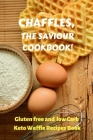 Chaffles, the Saviour Cookbook: Gluten free and low Carb Keto Waffle Recipes Book Cover Image