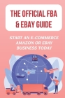 The Official FBA & eBay Guide: Start An E-Commerce Amazon Or eBay Business Today: Amazon Fba Vs. Ebay Selling Cover Image