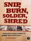 Snip, Burn, Solder, Shred: Seriously Geeky Stuff to Make with Your Kids Cover Image