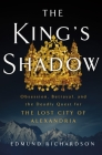 The King's Shadow: Obsession, Betrayal, and the Deadly Quest for the Lost City of Alexandria Cover Image