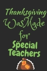 Thanksgiving Was Made For Special Teachers: Thanksgiving Notebook - For Special Teachers Who Love To Gobble Turkey This Season Of Gratitude - Suitable Cover Image