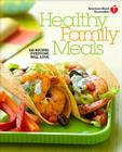American Heart Association Healthy Family Meals: 150 Recipes Everyone Will Love Cover Image