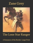 The Lone Star Ranger: A Romance of the Border: Large Print Cover Image