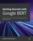 Getting Started with Google BERT: Build and train state-of-the-art natural language processing models using BERT Cover Image