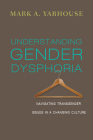 Understanding Gender Dysphoria: Navigating Transgender Issues in a Changing Culture (Christian Association for Psychological Studies Books) Cover Image