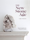 The New Stone Age: Ideas and Inspiration for Living with Crystals Cover Image