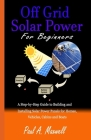 Off Grid Solar Power For Beginners: A Step-by-Step Guide to Building and Installing Solar Power Panels for Homes, Vehicles, Cabins and Boats Cover Image