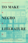 To Make Negro Literature: Writing, Literary Practice, and African American Authorship Cover Image