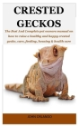 Crested Geckos: The Best And Complete pet owners manual on how to raise a healthy and happy crested gecko, care, feeding, housing & he Cover Image