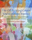 The Oil Painting Course You've Always Wanted: Guided Lessons for Beginners and Experienced Artists Cover Image