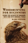 Woodburning for Beginners: Learn the Secrets of Drawing With Fire With Minimal Tools: Woodburning for Beginners: Learn the Secrets of Drawing Wit Cover Image