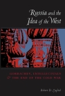 Russia and the Idea of the West: Gorbachev, Intellectuals, and the End of the Cold War Cover Image