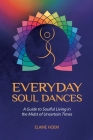 Everyday Soul Dances: A Guide to Soulful Living in the Midst of Uncertain Times Cover Image