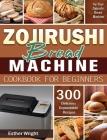 Zojirushi Bread Machine Cookbook for Beginners: 300 Delicious Dependable Recipes for Your Zojirushi Bread Machine Cover Image