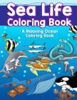 Sea Life Coloring Book: A Relaxing Ocean Coloring Book for Adults, Teens and Kids with Dolphins, Sharks, Fish, Whales, Jellyfish and Other Swi Cover Image