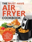 The Must-Have Air Fryer Cookbook: The Complete Air Fryer Recipes Cookbook with Mouthwatering Recipes for Beginners & Advanced Users Cover Image