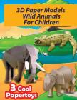3D Paper Models Wild Animals For Children: Easy To Assemble Papercraft You Can Make Yourself! (Make Your Own Paper Toys) Cover Image