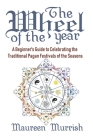 The Wheel of The Year: A Beginner's Guide to Celebrating the Traditional Pagan Festivals of the Seasons Cover Image