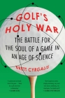 Golf's Holy War: The Battle for the Soul of a Game in an Age of Science Cover Image