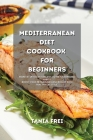 Mediterranean Diet Cookbook for Beginners: The Ultimate Guide to Cook and Prepare Low Carb and Delicious Meals for Your Journey. Learn How to Be ready Cover Image