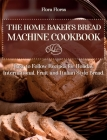 The Home Baker's Bread Machine Cookbook: Easy to follow recipes for Holiday, International, Fruit and Italian Style Bread. Cover Image