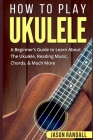 How To Play Ukulele: A Beginner's Guide to Learn About The Ukulele, Reading Music, Chords, & Much More Cover Image
